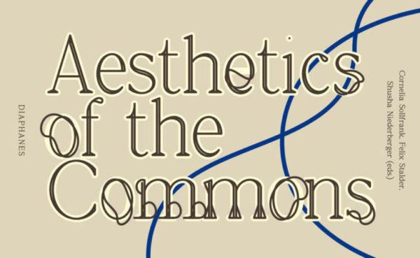 Aesthetics of the Commons. L'effectivité de l'art en commun. Édité par Shusha Niederberger, Cornelia Sollfrank, Felix Stalder, 2021